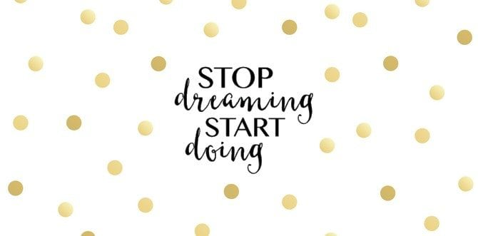 8 Reasons to Stop Dreaming and Start Doing